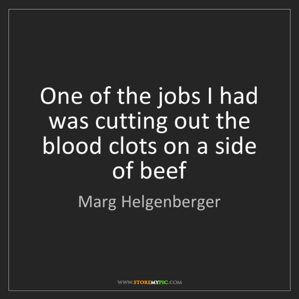Marg Helgenberger: One of the jobs I had was cutting out the blood clots...