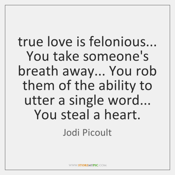 true love is felonious... You take someone's breath away... You rob them ...