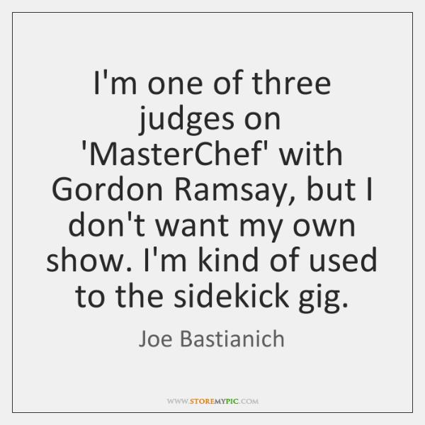 I'm one of three judges on 'MasterChef' with Gordon Ramsay, but I ...
