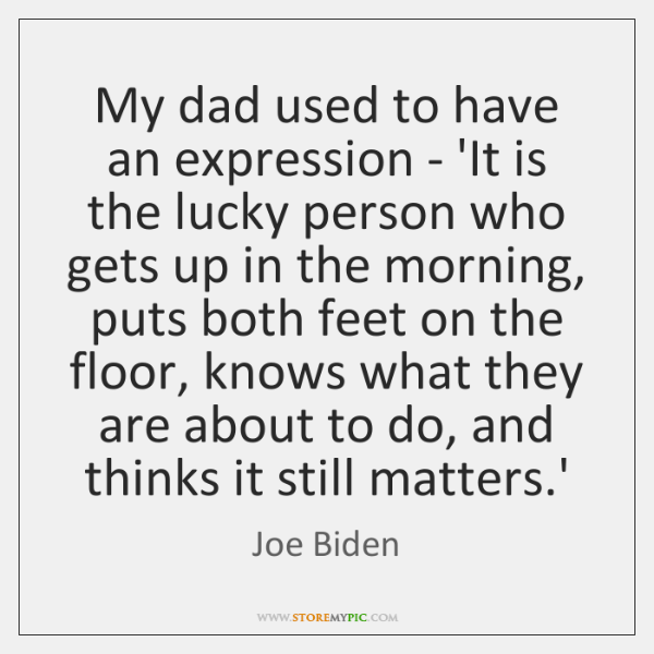 My dad used to have an expression - 'It is the lucky ...