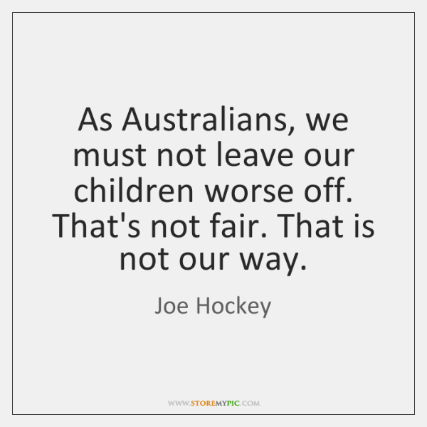 As Australians, we must not leave our children worse off. That's not ...