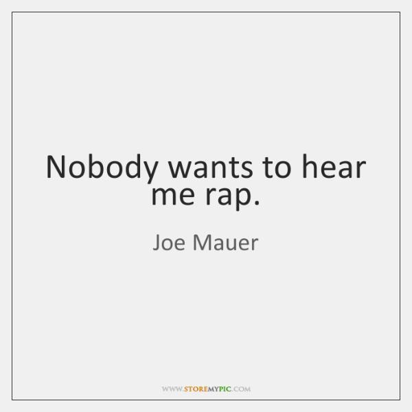 Nobody wants to hear me rap.