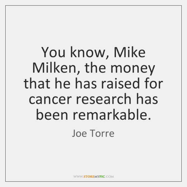 You know, Mike Milken, the money that he has raised for cancer ...