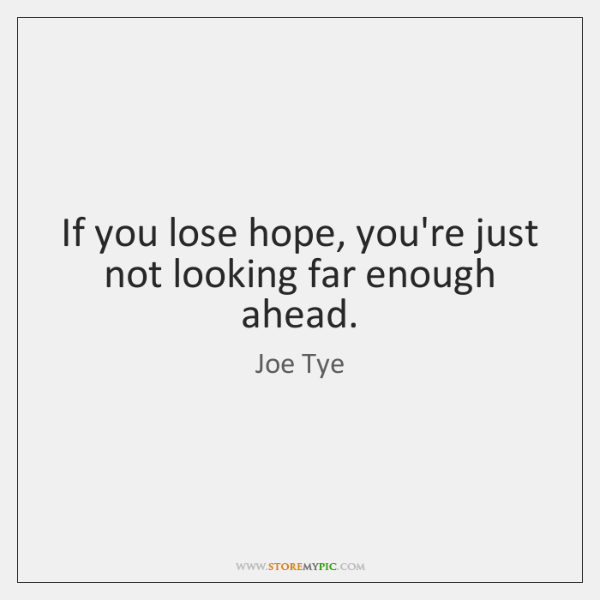 If you lose hope, you're just not looking far enough ahead.