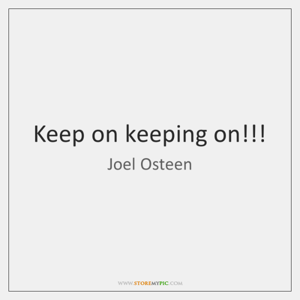 Keep on keeping on!!!