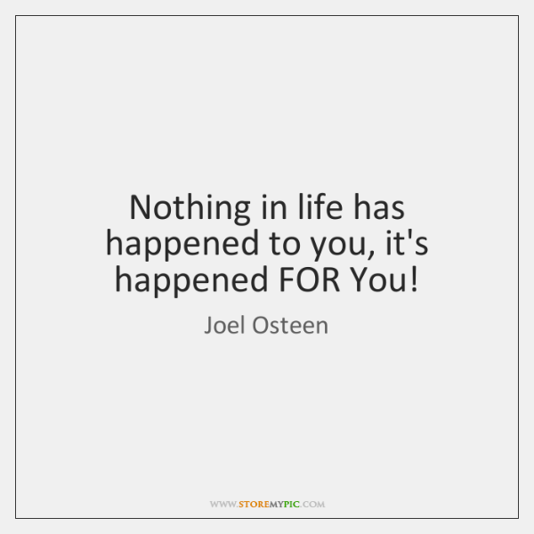Nothing in life has happened to you, it's happened FOR You!