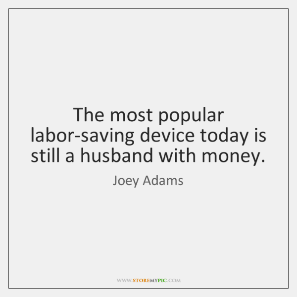The most popular labor-saving device today is still a husband with money.