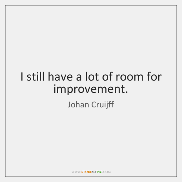 I still have a lot of room for improvement.