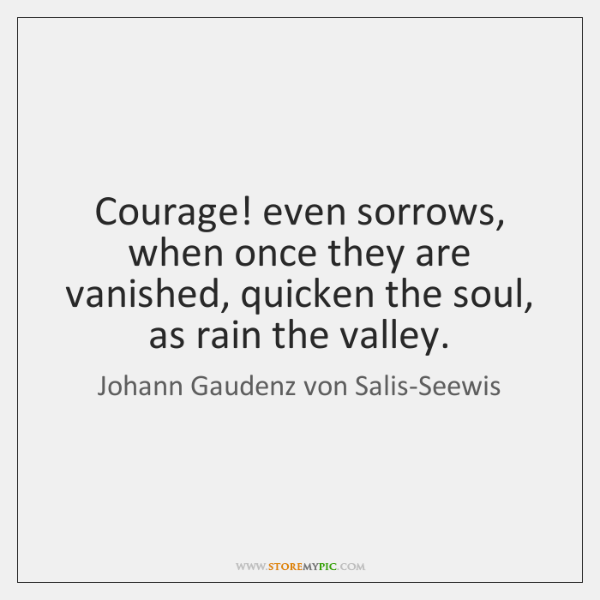 Courage! even sorrows, when once they are vanished, quicken the soul, as ...