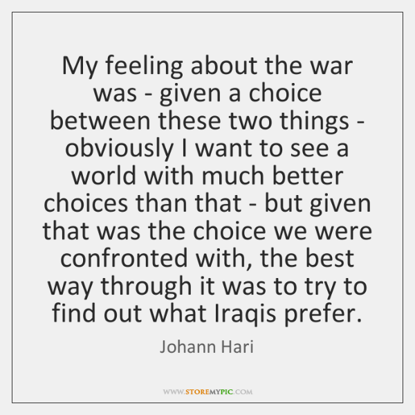 My feeling about the war was - given a choice between these ...