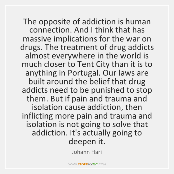 The opposite of addiction is human connection. And I think that has ...