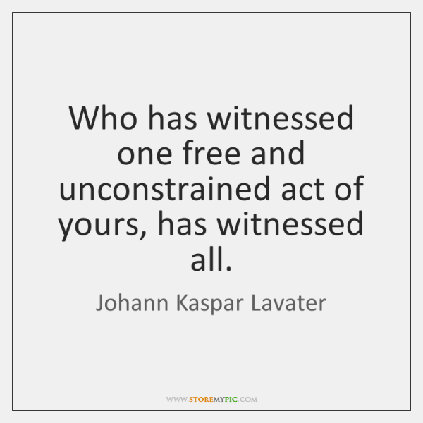 Who has witnessed one free and unconstrained act of yours, has witnessed ...