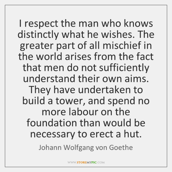 I respect the man who knows distinctly what he wishes. The greater ...