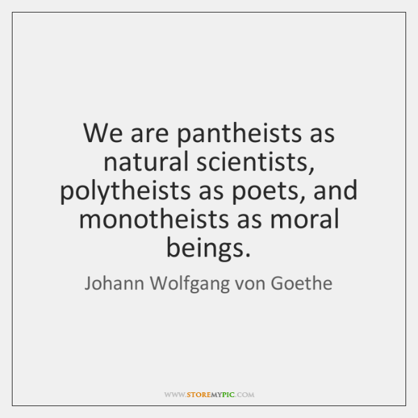 We are pantheists as natural scientists, polytheists as poets, and monotheists as ...