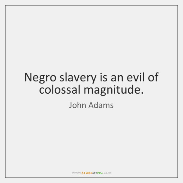 Negro slavery is an evil of colossal magnitude.