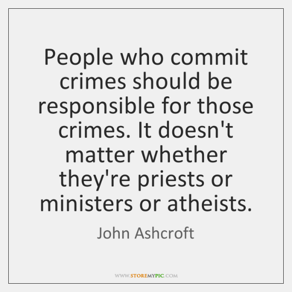 People who commit crimes should be responsible for those crimes. It doesn't ...