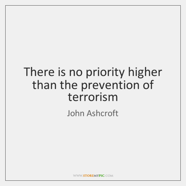 There is no priority higher than the prevention of terrorism