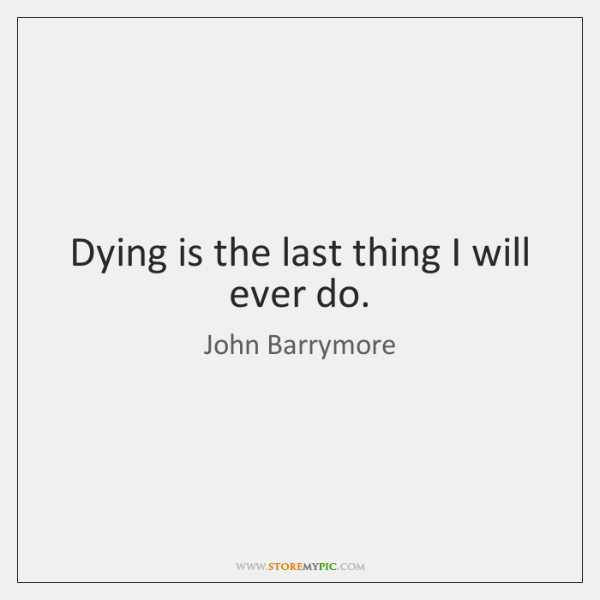 Dying is the last thing I will ever do.