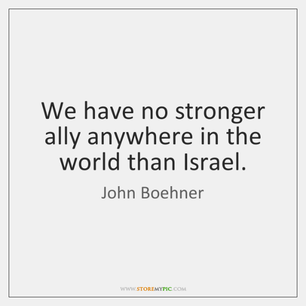 We have no stronger ally anywhere in the world than Israel.