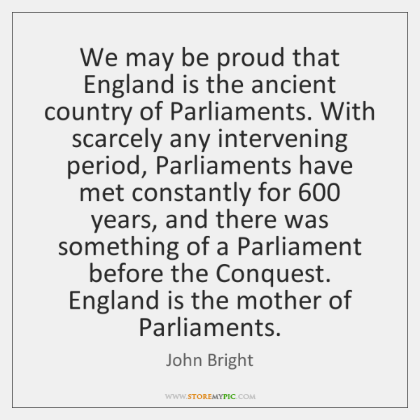 We may be proud that England is the ancient country of Parliaments. ...