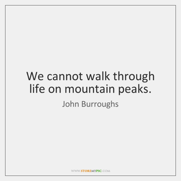We cannot walk through life on mountain peaks.