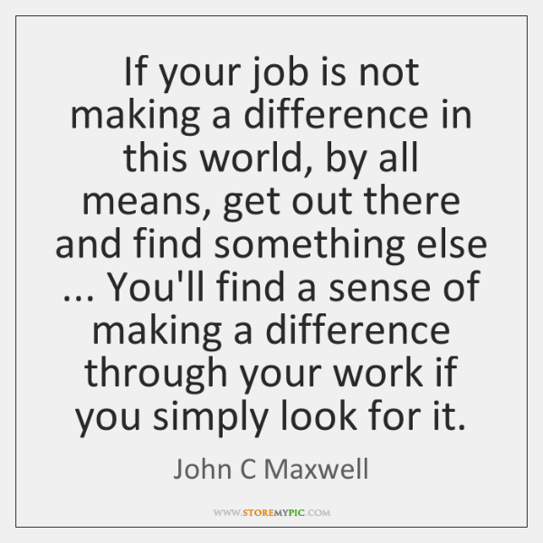 If your job is not making a difference in this world, by ...