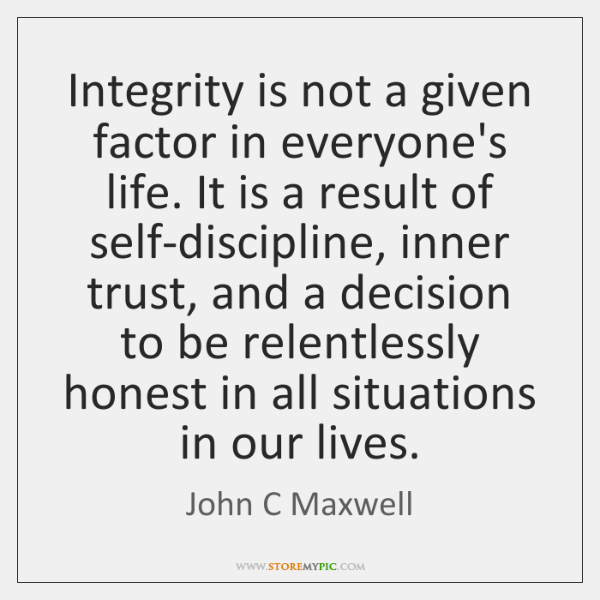 Integrity is not a given factor in everyone's life. It is a ...