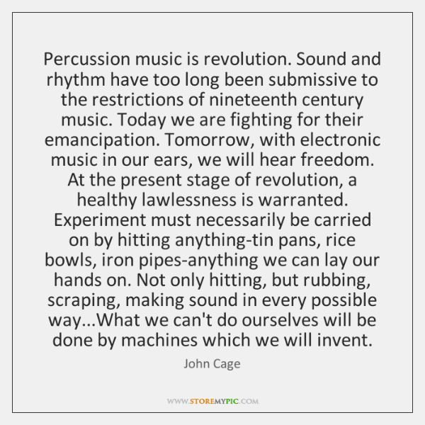 Percussion music is revolution. Sound and rhythm have too long been submissive ...