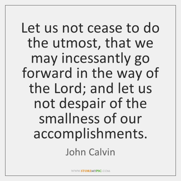 Let us not cease to do the utmost, that we may incessantly ...