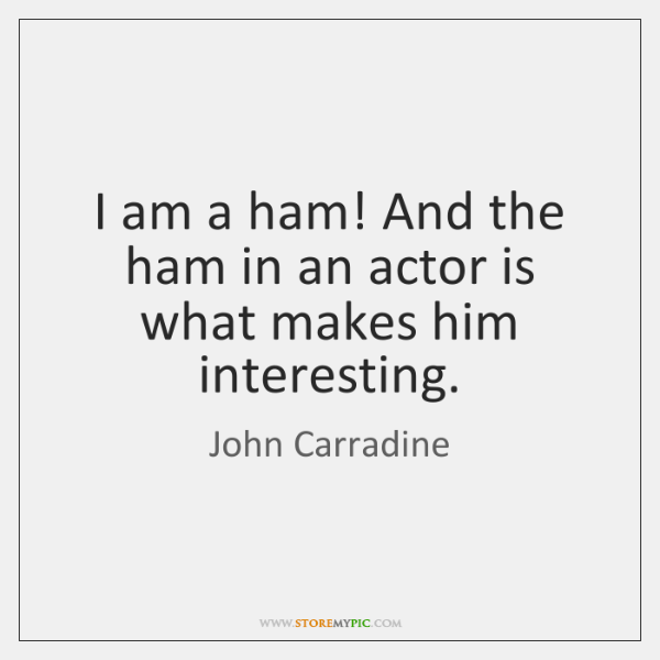 I am a ham! And the ham in an actor is what ...