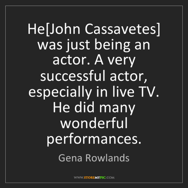 Gena Rowlands: He[John Cassavetes] was just being an actor. A very successful...