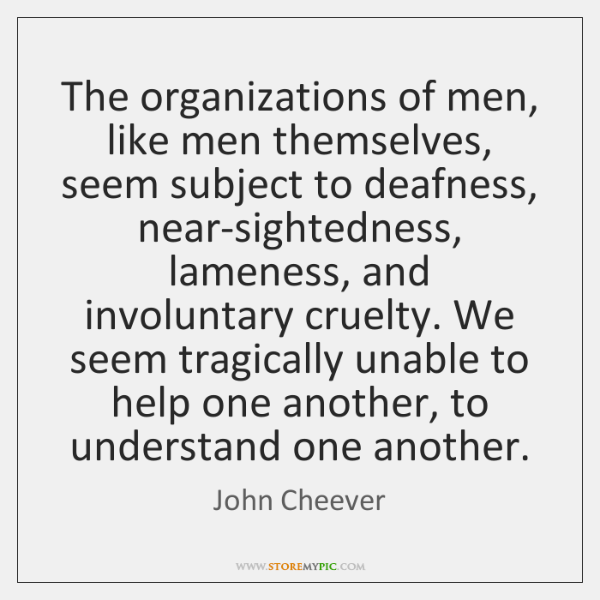 The organizations of men, like men themselves, seem subject to deafness, near-sightedness, ...