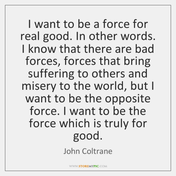 I want to be a force for real good. In other words. ...