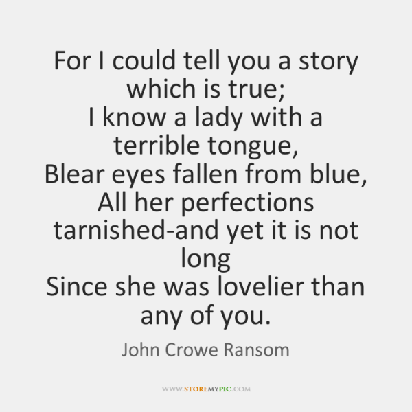 For I could tell you a story which is true;   I know ...