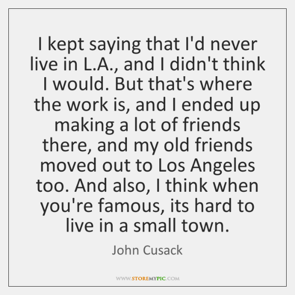I kept saying that I'd never live in L.A., and I ...