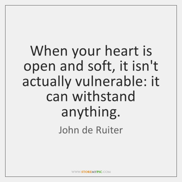 When your heart is open and soft, it isn't actually vulnerable: it ...