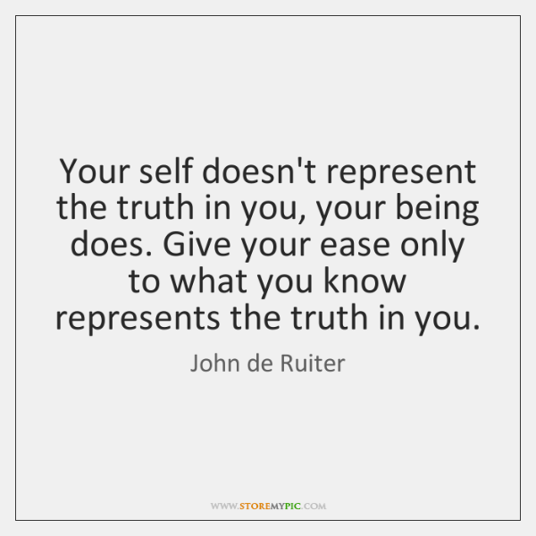 Your self doesn't represent the truth in you, your being does. Give ...