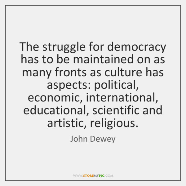 The struggle for democracy has to be maintained on as many fronts ...