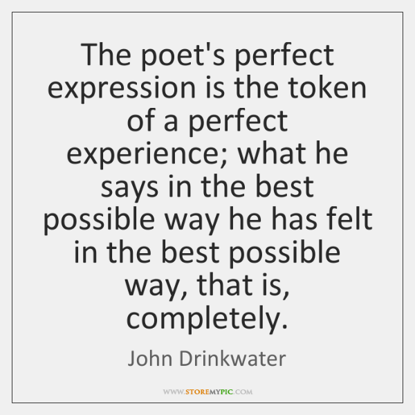 The poet's perfect expression is the token of a perfect experience; what ...