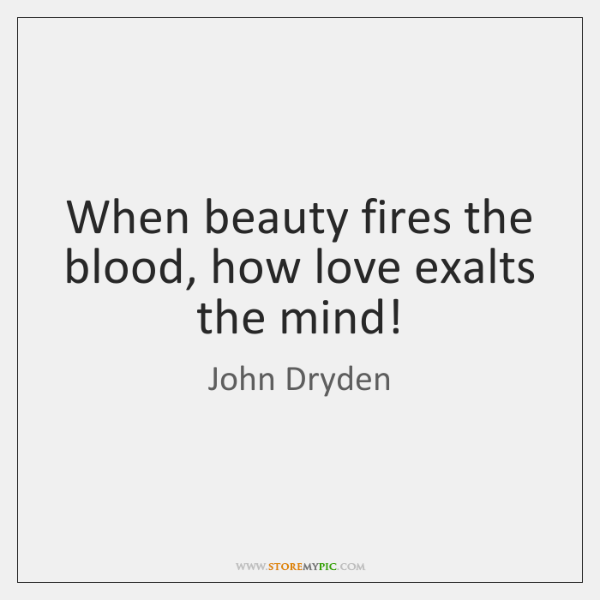 When beauty fires the blood, how love exalts the mind!