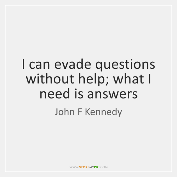 I can evade questions without help; what I need is answers