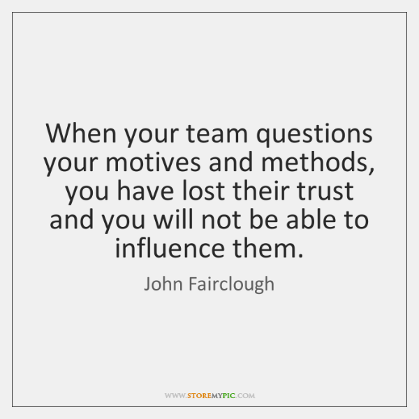 When your team questions your motives and methods, you have lost their ...