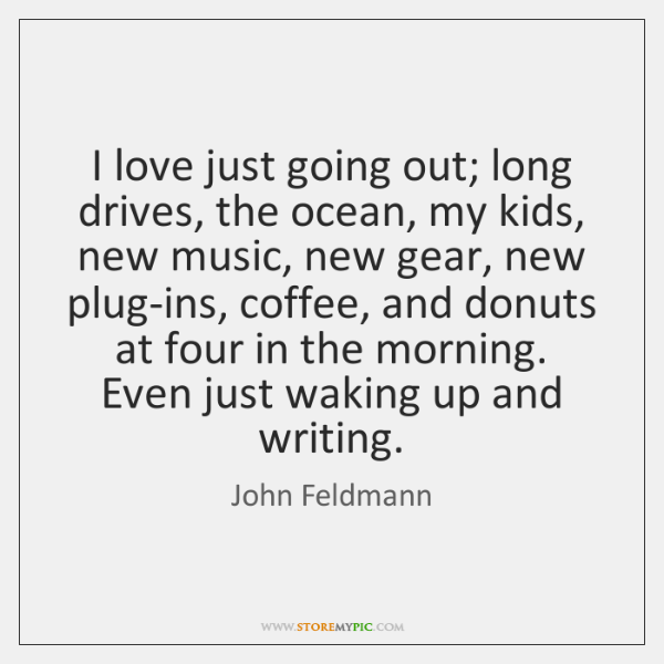I love just going out; long drives, the ocean, my kids, new ...