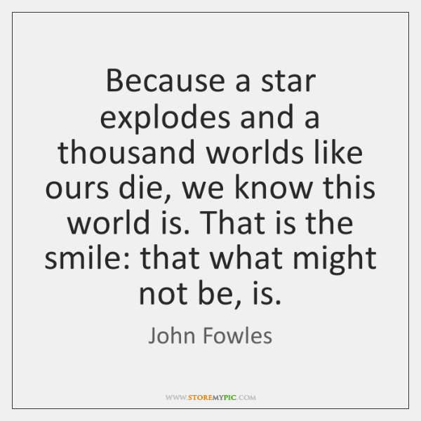 Because a star explodes and a thousand worlds like ours die, we ...