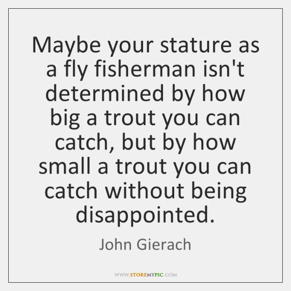 Maybe your stature as a fly fisherman isn't determined by how big ...