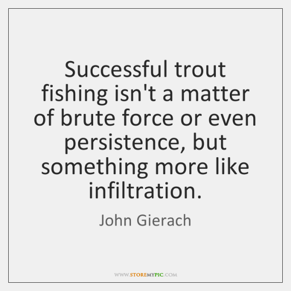 Successful trout fishing isn't a matter of brute force or even persistence, ...