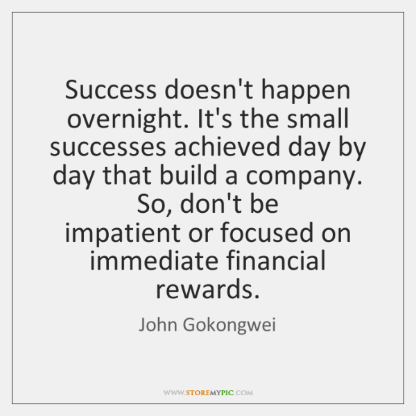 Success doesn't happen overnight. It's the small   successes achieved day by day ...