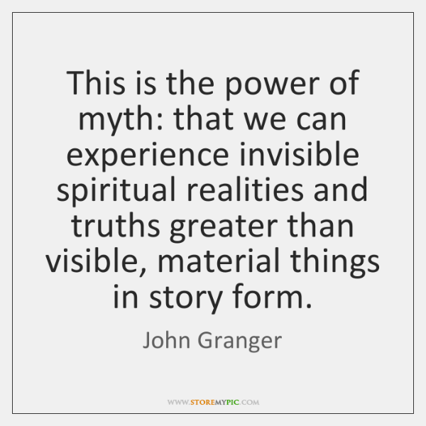 This is the power of myth: that we can experience invisible spiritual ...