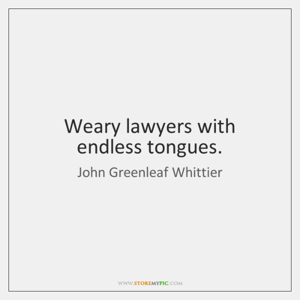 Weary lawyers with endless tongues.