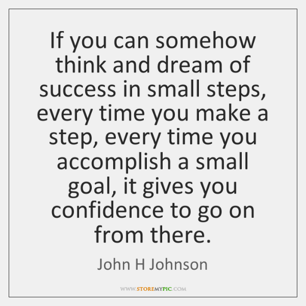 If you can somehow think and dream of success in small steps, ...